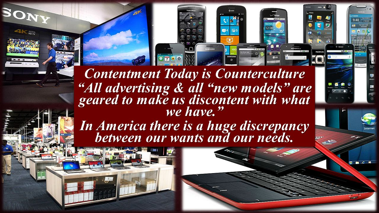 Contentment Today is Counterculture All advertising & all new models are geared to make us discontent with what we have. In America there is a huge discrepancy between our wants and our needs.