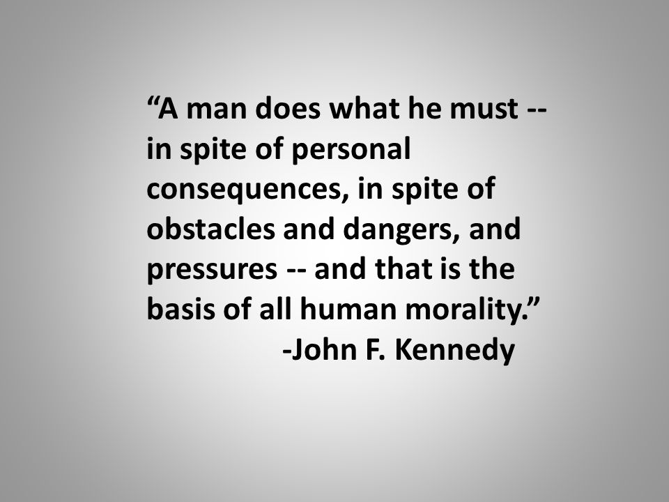 A man does what he must -- in spite of personal consequences, in spite of obstacles and dangers, and pressures -- and that is the basis of all human morality. -John F.