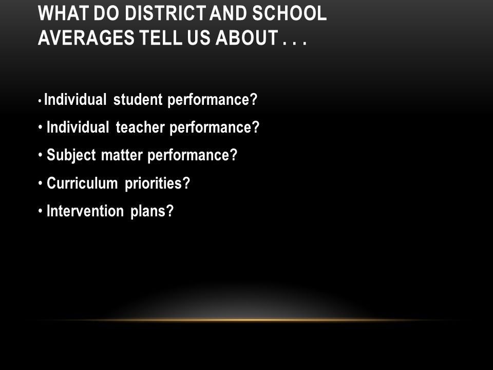 WHAT DO DISTRICT AND SCHOOL AVERAGES TELL US ABOUT...