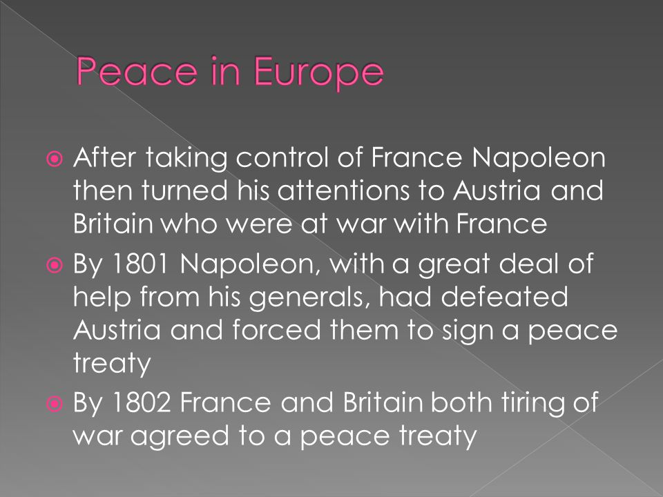  After taking control of France Napoleon then turned his attentions to Austria and Britain who were at war with France  By 1801 Napoleon, with a great deal of help from his generals, had defeated Austria and forced them to sign a peace treaty  By 1802 France and Britain both tiring of war agreed to a peace treaty