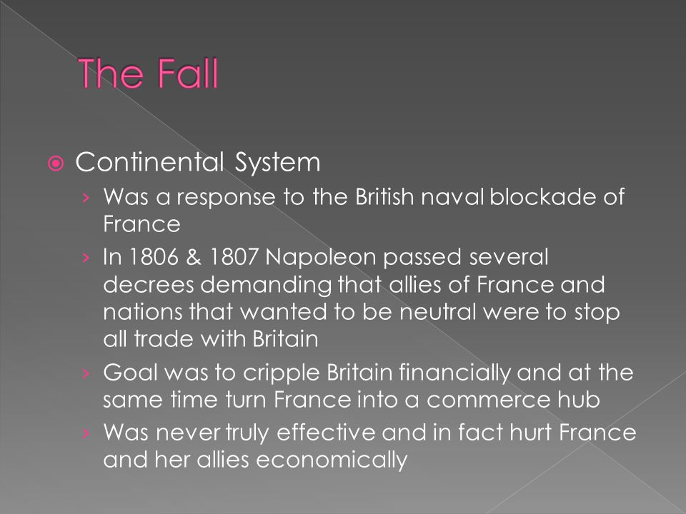  Continental System › Was a response to the British naval blockade of France › In 1806 & 1807 Napoleon passed several decrees demanding that allies of France and nations that wanted to be neutral were to stop all trade with Britain › Goal was to cripple Britain financially and at the same time turn France into a commerce hub › Was never truly effective and in fact hurt France and her allies economically