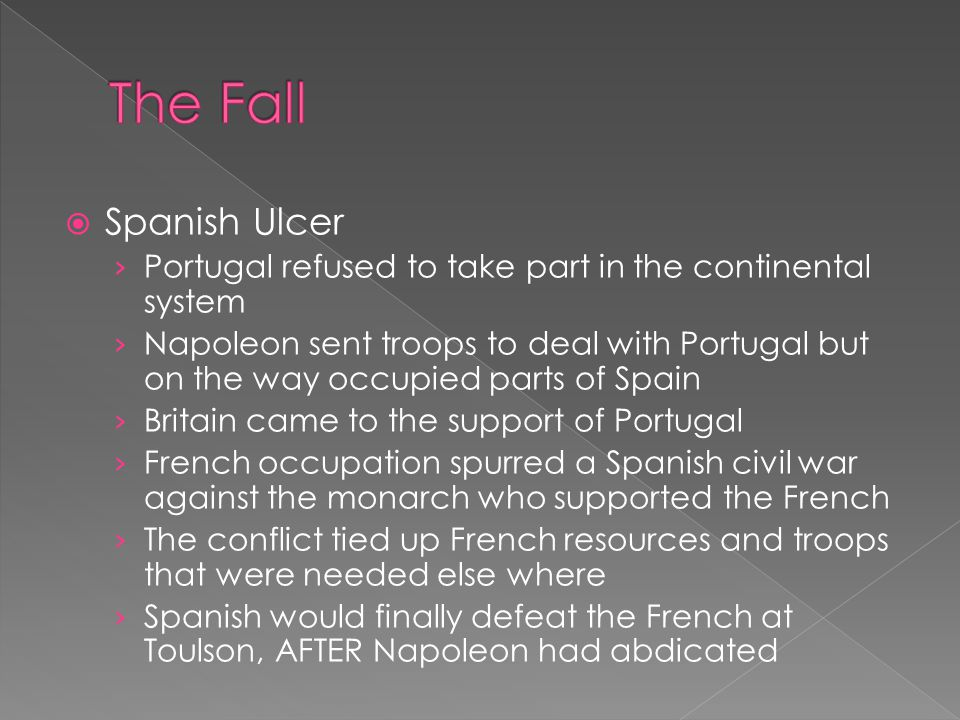  Spanish Ulcer › Portugal refused to take part in the continental system › Napoleon sent troops to deal with Portugal but on the way occupied parts of Spain › Britain came to the support of Portugal › French occupation spurred a Spanish civil war against the monarch who supported the French › The conflict tied up French resources and troops that were needed else where › Spanish would finally defeat the French at Toulson, AFTER Napoleon had abdicated