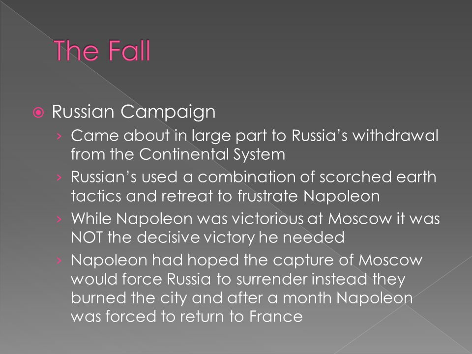  Russian Campaign › Came about in large part to Russia's withdrawal from the Continental System › Russian's used a combination of scorched earth tactics and retreat to frustrate Napoleon › While Napoleon was victorious at Moscow it was NOT the decisive victory he needed › Napoleon had hoped the capture of Moscow would force Russia to surrender instead they burned the city and after a month Napoleon was forced to return to France