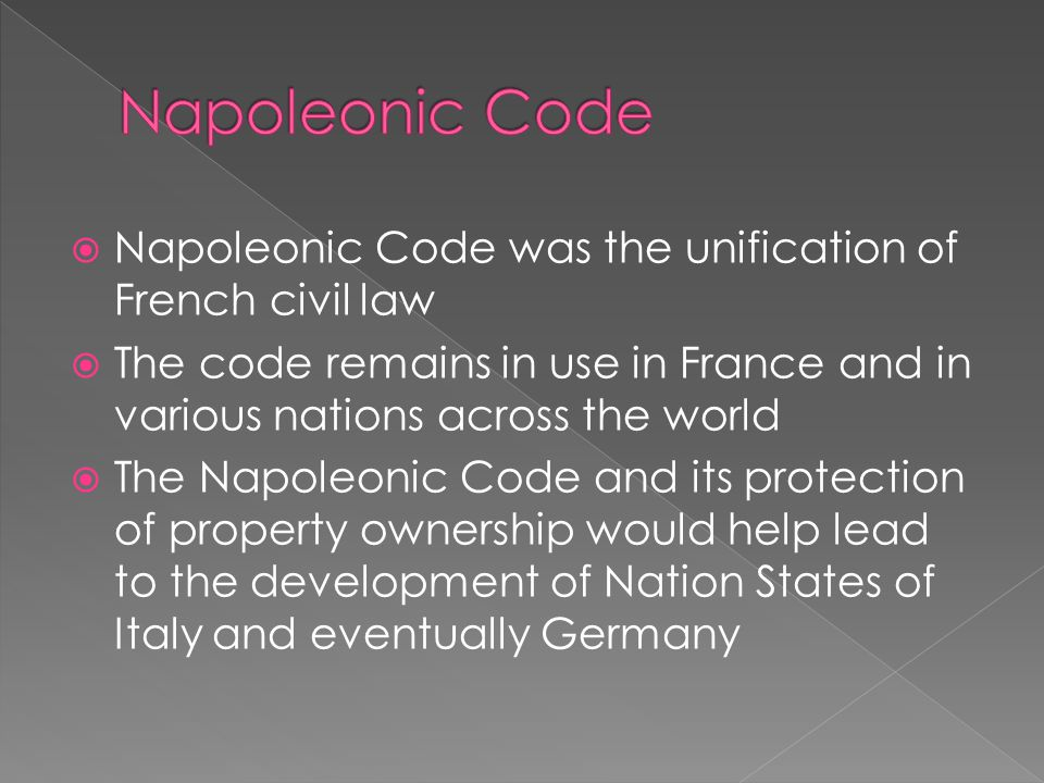  Napoleonic Code was the unification of French civil law  The code remains in use in France and in various nations across the world  The Napoleonic Code and its protection of property ownership would help lead to the development of Nation States of Italy and eventually Germany