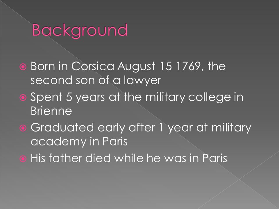  Born in Corsica August 15 1769, the second son of a lawyer  Spent 5 years at the military college in Brienne  Graduated early after 1 year at military academy in Paris  His father died while he was in Paris