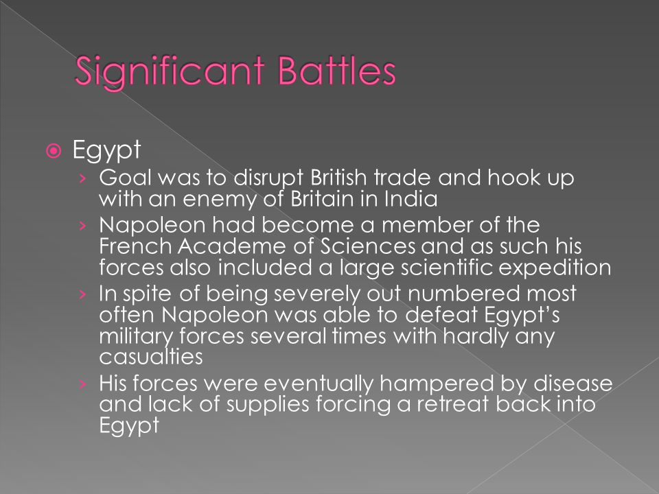  Egypt › Goal was to disrupt British trade and hook up with an enemy of Britain in India › Napoleon had become a member of the French Academe of Sciences and as such his forces also included a large scientific expedition › In spite of being severely out numbered most often Napoleon was able to defeat Egypt's military forces several times with hardly any casualties › His forces were eventually hampered by disease and lack of supplies forcing a retreat back into Egypt