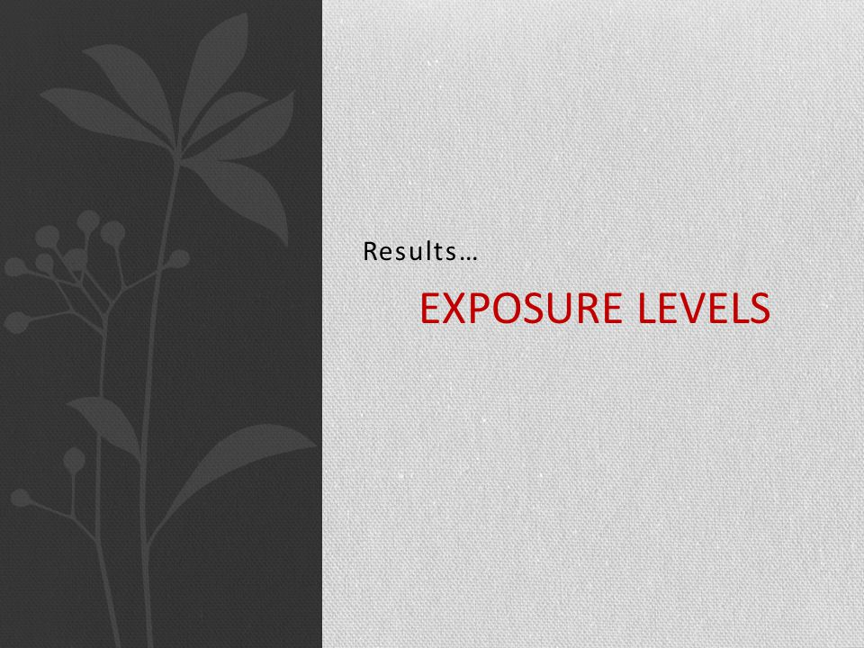 Results… EXPOSURE LEVELS