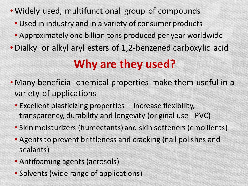 Widely used, multifunctional group of compounds Used in industry and in a variety of consumer products Approximately one billion tons produced per year worldwide Dialkyl or alkyl aryl esters of 1,2-benzenedicarboxylic acid Many beneficial chemical properties make them useful in a variety of applications Excellent plasticizing properties -- increase flexibility, transparency, durability and longevity (original use - PVC) Skin moisturizers (humectants) and skin softeners (emollients) Agents to prevent brittleness and cracking (nail polishes and sealants) Antifoaming agents (aerosols) Solvents (wide range of applications) Why are they used