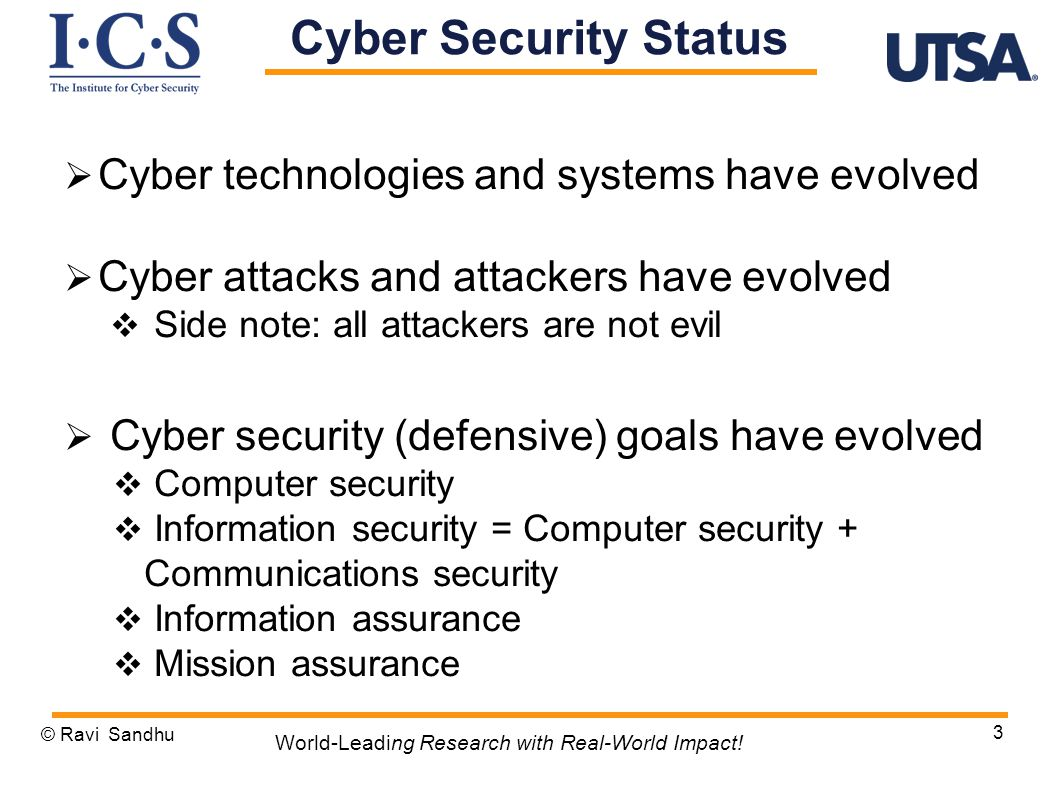  Cyber technologies and systems have evolved  Cyber attacks and attackers have evolved  Side note: all attackers are not evil  Cyber security (defensive) goals have evolved  Computer security  Information security = Computer security + Communications security  Information assurance  Mission assurance © Ravi Sandhu 3 World-Leading Research with Real-World Impact.