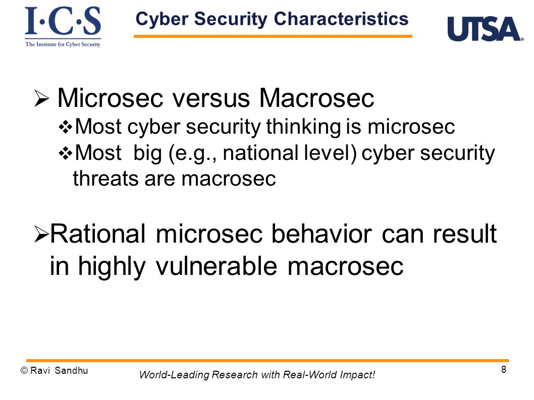  Microsec versus Macrosec  Most cyber security thinking is microsec  Most big (e.g., national level) cyber security threats are macrosec  Rational microsec behavior can result in highly vulnerable macrosec © Ravi Sandhu 8 World-Leading Research with Real-World Impact.