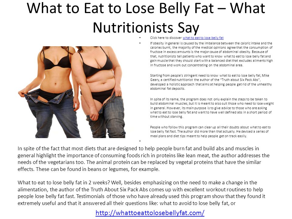 What to Eat to Lose Belly Fat – What Nutritionists Say Click here to discover what to eat to lose belly fatwhat to eat to lose belly fat If obesity in general is caused by the imbalance between the caloric intake and the calories burnt, the majority of the medical opinions agree that the consumption of fructose in excess amounts is the major cause of abdominal obesity.