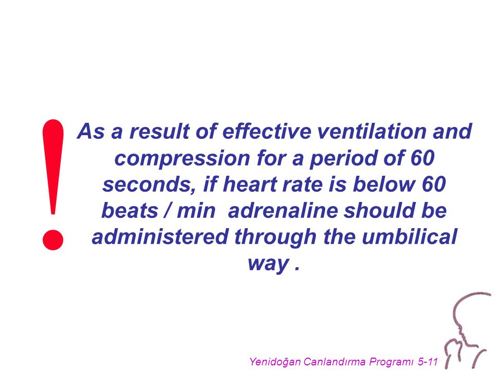 Yenidoğan Canlandırma Programı 5-11 As a result of effective ventilation and compression for a period of 60 seconds, if heart rate is below 60 beats / min adrenaline should be administered through the umbilical way.