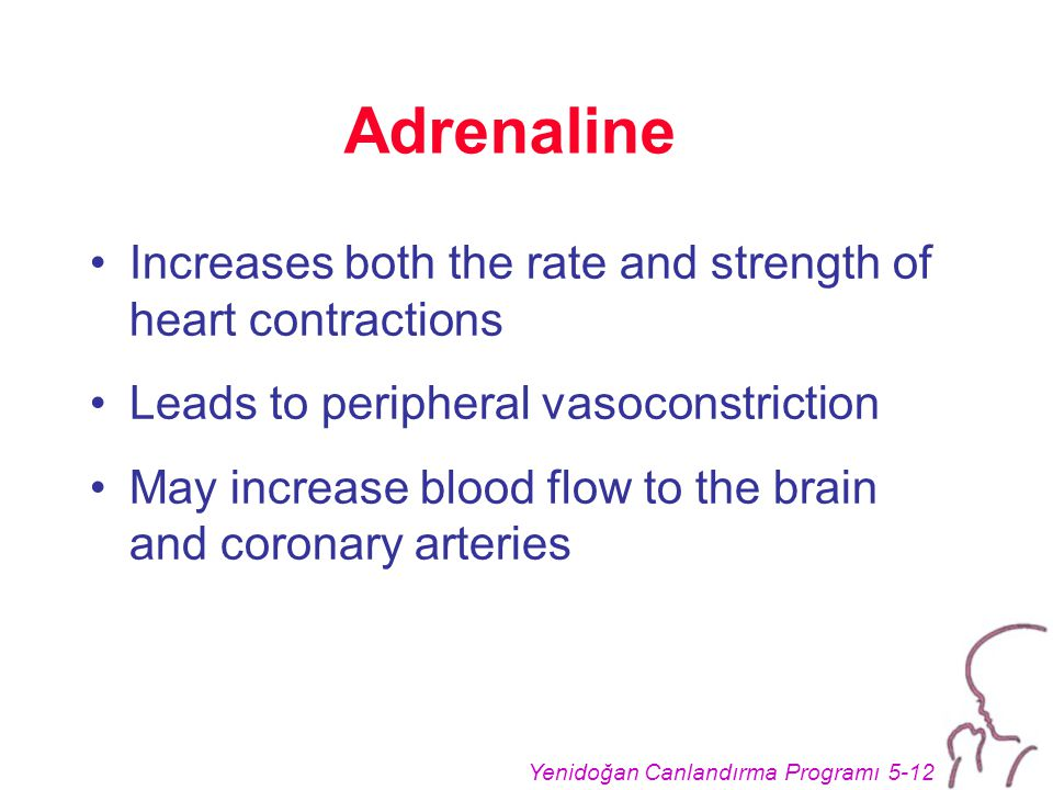 Yenidoğan Canlandırma Programı 5-12 Adrenaline Increases both the rate and strength of heart contractions Leads to peripheral vasoconstriction May increase blood flow to the brain and coronary arteries