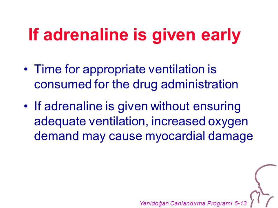 Yenidoğan Canlandırma Programı 5-13 If adrenaline is given early Time for appropriate ventilation is consumed for the drug administration If adrenaline is given without ensuring adequate ventilation, increased oxygen demand may cause myocardial damage