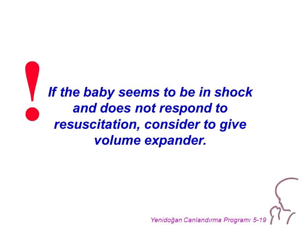 Yenidoğan Canlandırma Programı 5-19 If the baby seems to be in shock and does not respond to resuscitation, consider to give volume expander.