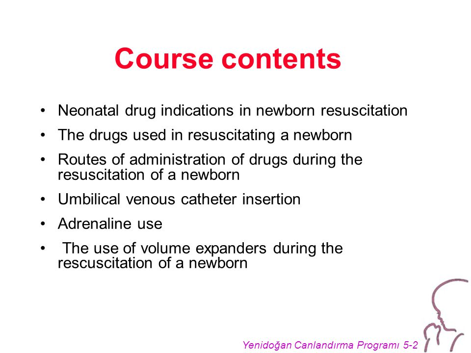 Yenidoğan Canlandırma Programı 5-2 Course contents Neonatal drug indications in newborn resuscitation The drugs used in resuscitating a newborn Routes of administration of drugs during the resuscitation of a newborn Umbilical venous catheter insertion Adrenaline use The use of volume expanders during the rescuscitation of a newborn