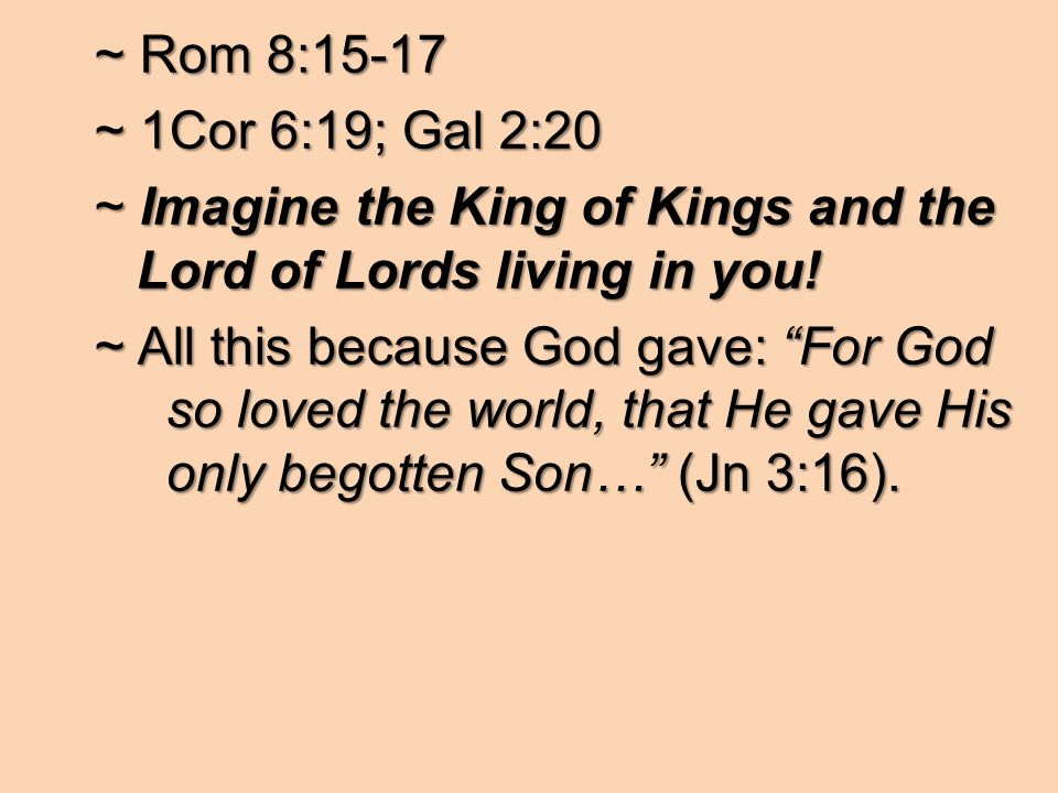 ~ Rom 8:15-17 ~ 1Cor 6:19; Gal 2:20 ~ Imagine the King of Kings and the Lord of Lords living in you.