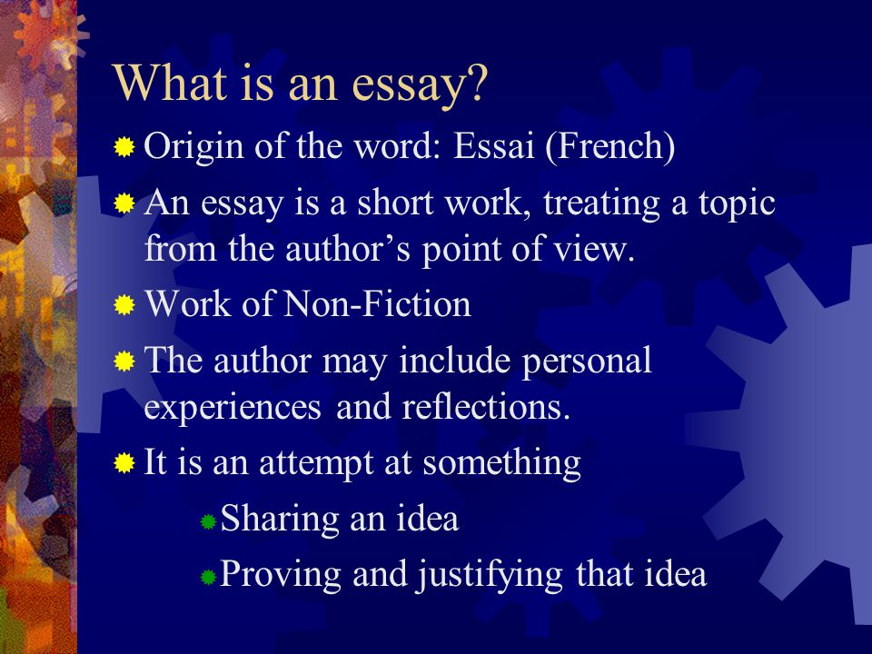 What is an essay?  Origin of the word: Essai (French)  An essay is a short work, treating a topic from the author's point of view.  Work of Non-Fic