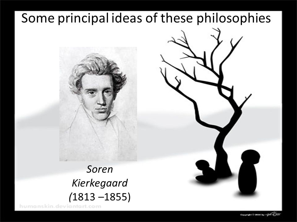 Soren Kierkegaard (1813 –1855) Some principal ideas of these philosophies