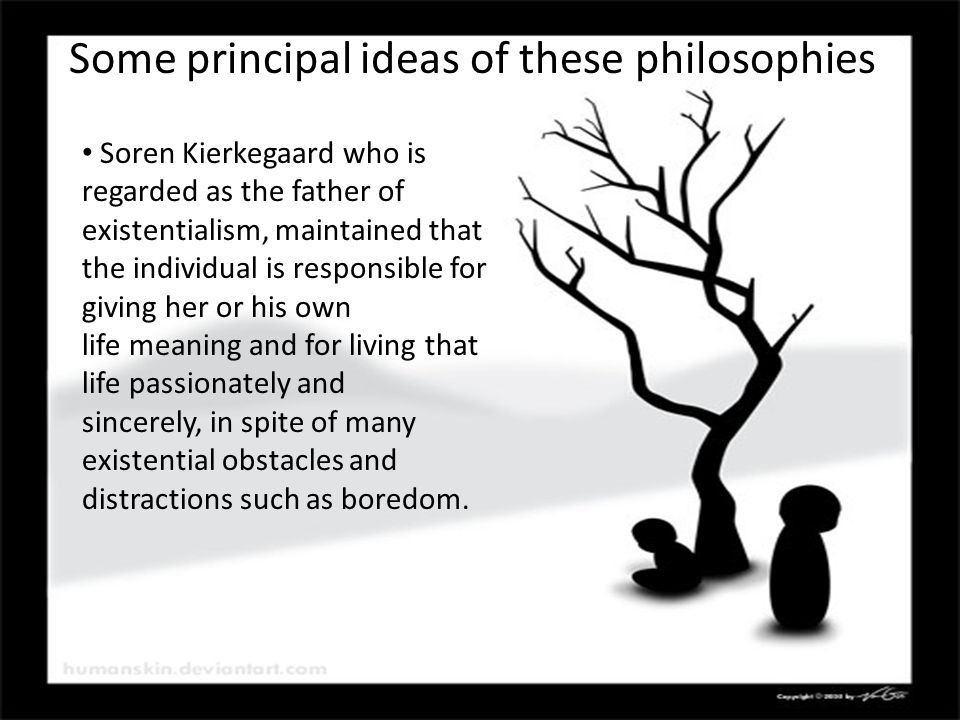 Soren Kierkegaard who is regarded as the father of existentialism, maintained that the individual is responsible for giving her or his own life meaning and for living that life passionately and sincerely, in spite of many existential obstacles and distractions such as boredom.