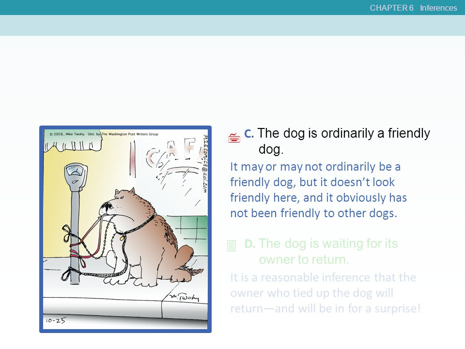 CHAPTER 6 Inferences C. The dog is ordinarily a friendly dog. D. The dog is waiting for its owner to return. It may or may not ordinarily be a friendl