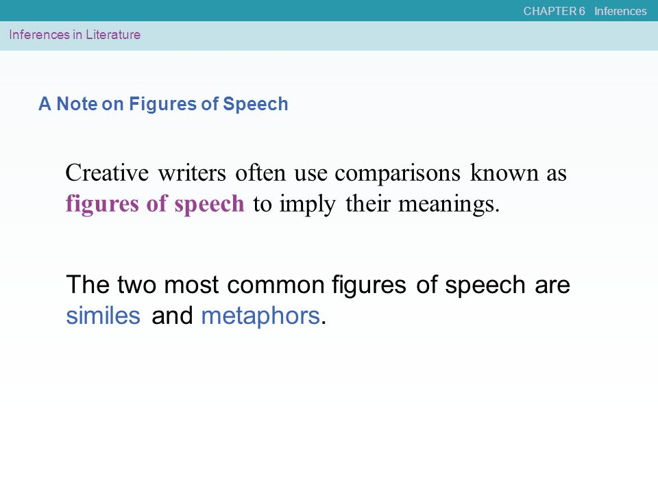 CHAPTER 6 Inferences A Note on Figures of Speech Creative writers often use comparisons known as figures of speech to imply their meanings. The two mo