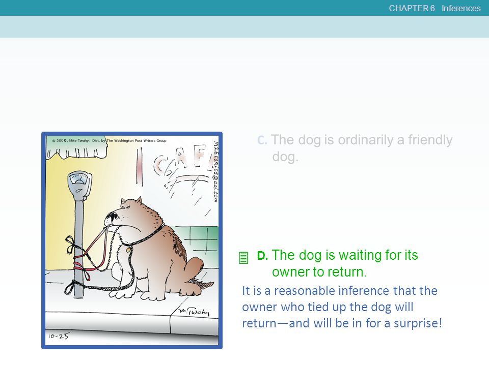 CHAPTER 6 Inferences C. The dog is ordinarily a friendly dog. D. The dog is waiting for its owner to return. It is a reasonable inference that the own
