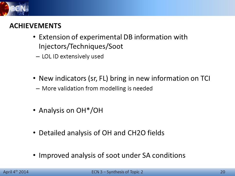 ECN 3 – Synthesis of Topic 2 20 April 4 th 2014 ACHIEVEMENTS Extension of experimental DB information with Injectors/Techniques/Soot – LOL ID extensively used New indicators (sr, FL) bring in new information on TCI – More validation from modelling is needed Analysis on OH*/OH Detailed analysis of OH and CH2O fields Improved analysis of soot under SA conditions