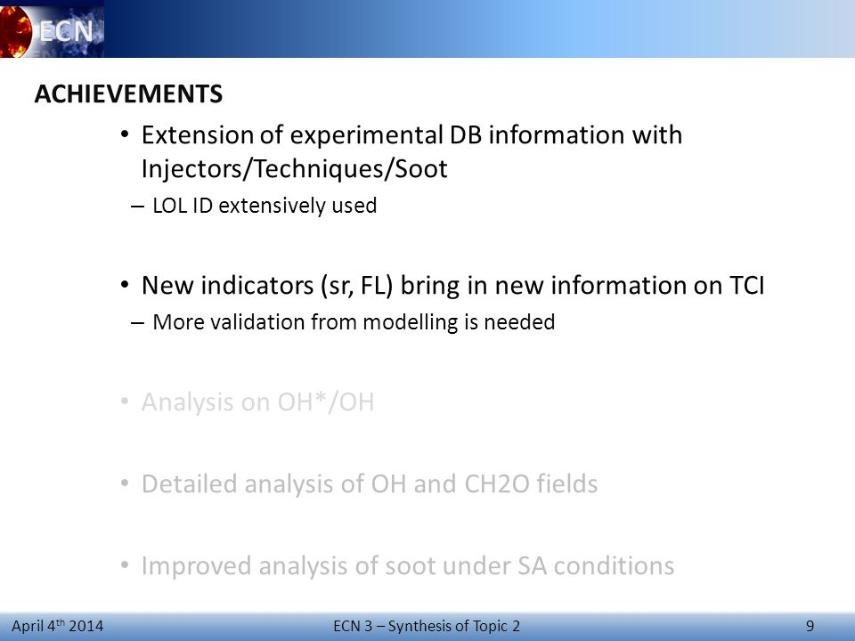 ECN 3 – Synthesis of Topic 2 9 April 4 th 2014 ACHIEVEMENTS Extension of experimental DB information with Injectors/Techniques/Soot – LOL ID extensively used New indicators (sr, FL) bring in new information on TCI – More validation from modelling is needed Analysis on OH*/OH Detailed analysis of OH and CH2O fields Improved analysis of soot under SA conditions