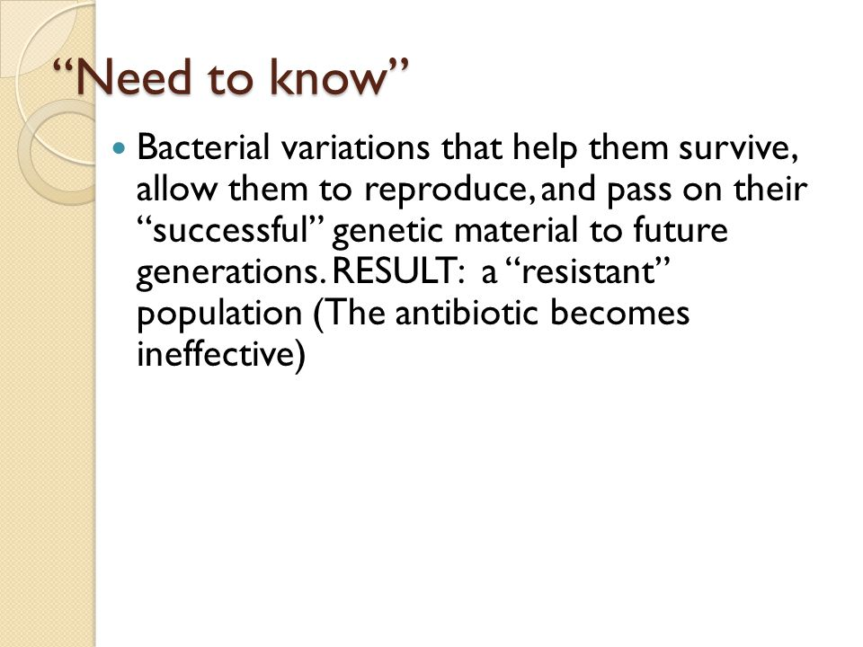 Need to know Bacterial variations that help them survive, allow them to reproduce, and pass on their successful genetic material to future generations.