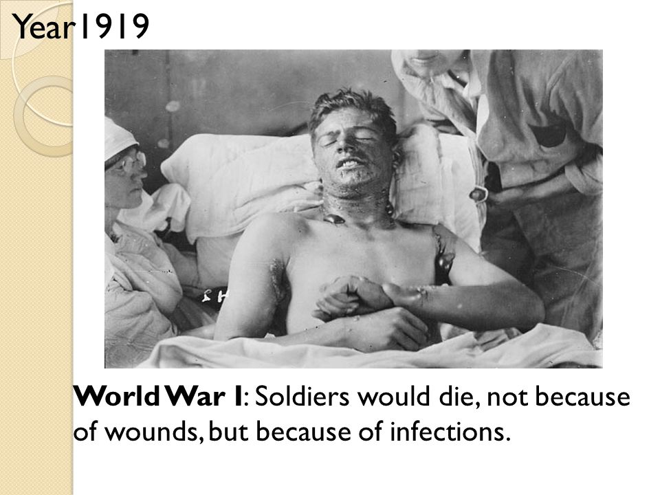 World War I: Soldiers would die, not because of wounds, but because of infections. Year1919
