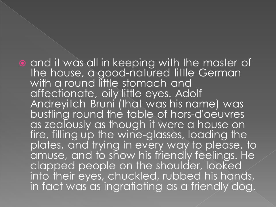  and it was all in keeping with the master of the house, a good-natured little German with a round little stomach and affectionate, oily little eyes.