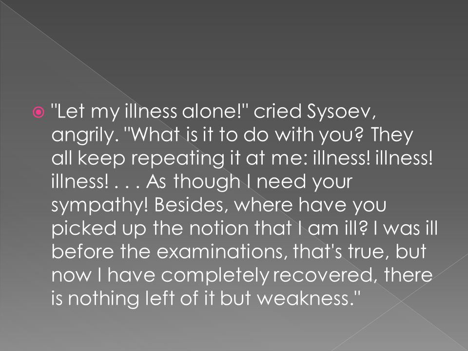  Let my illness alone! cried Sysoev, angrily. What is it to do with you.