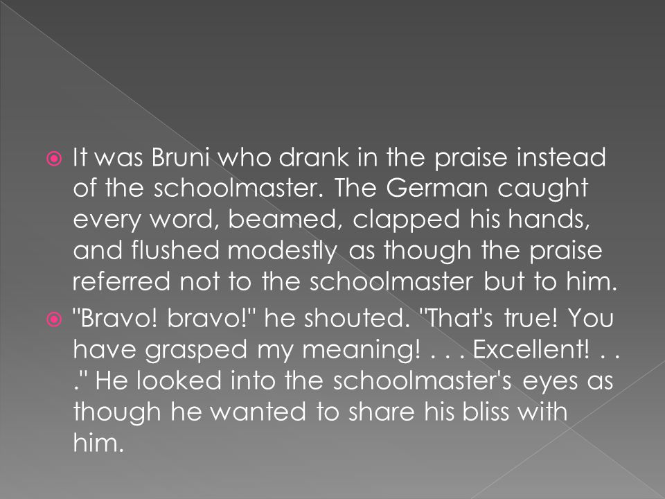  It was Bruni who drank in the praise instead of the schoolmaster.
