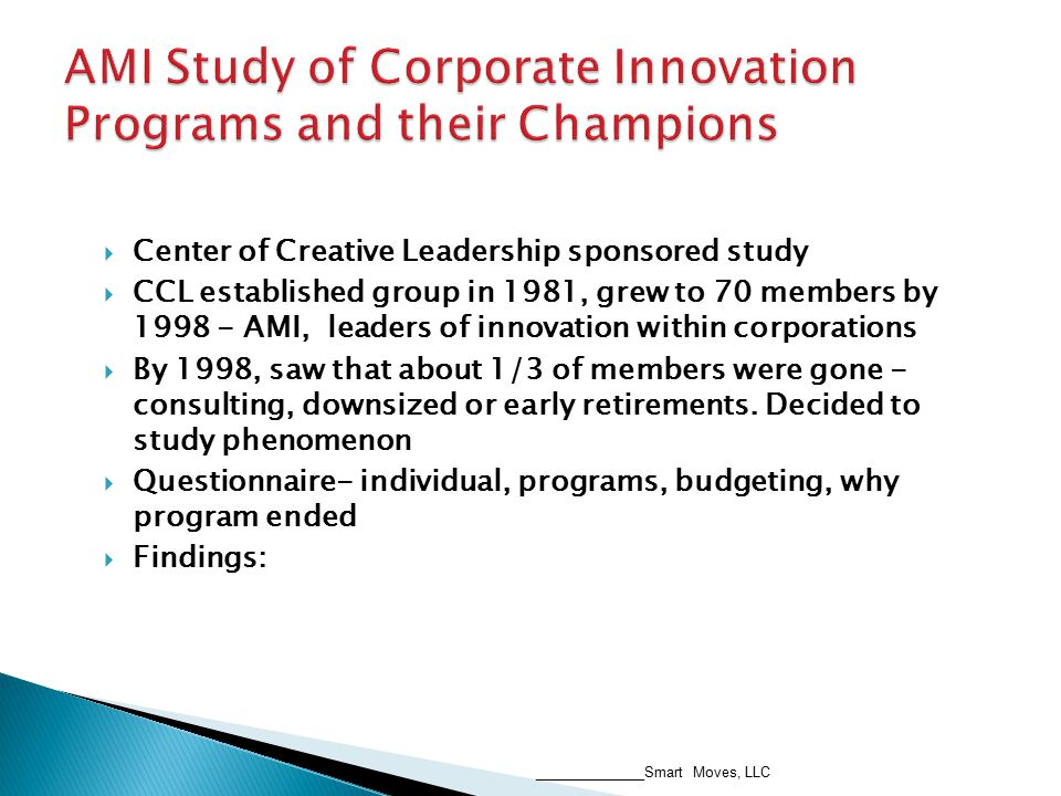  Center of Creative Leadership sponsored study  CCL established group in 1981, grew to 70 members by 1998 - AMI, leaders of innovation within corporations  By 1998, saw that about 1/3 of members were gone - consulting, downsized or early retirements.