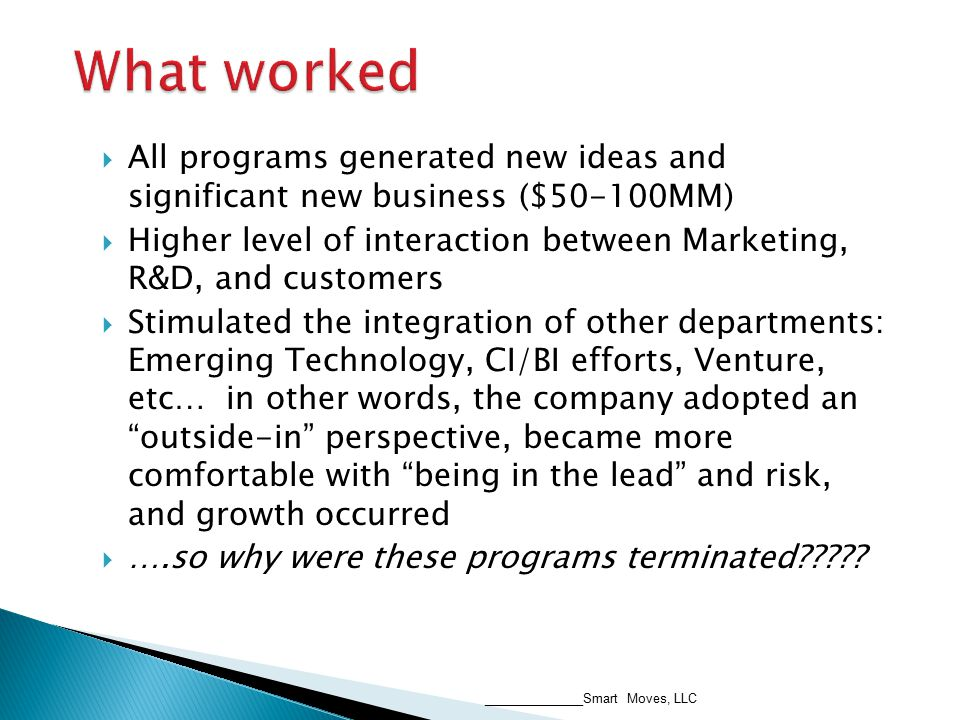  All programs generated new ideas and significant new business ($50-100MM)  Higher level of interaction between Marketing, R&D, and customers  Stimulated the integration of other departments: Emerging Technology, CI/BI efforts, Venture, etc… in other words, the company adopted an outside-in perspective, became more comfortable with being in the lead and risk, and growth occurred  ….so why were these programs terminated .