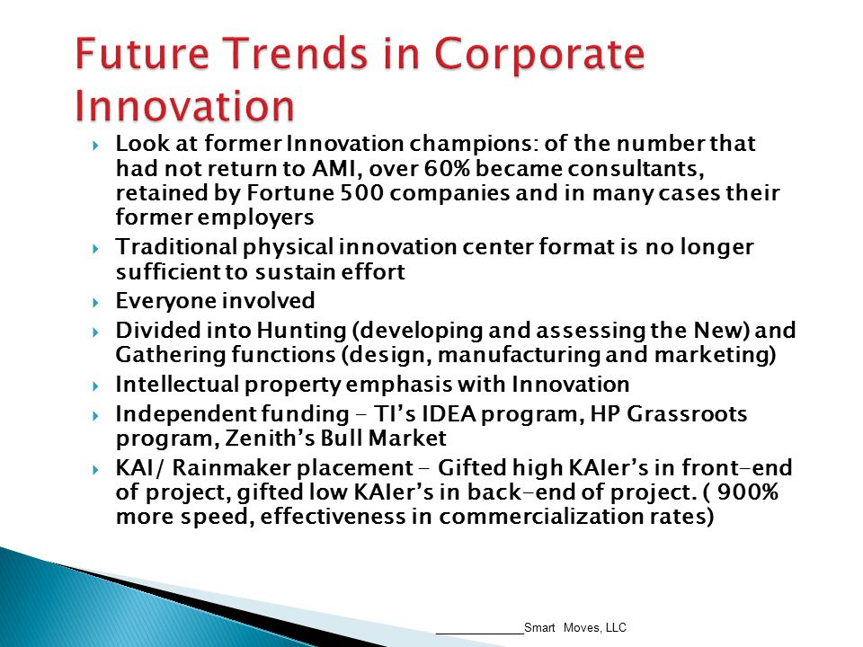  Look at former Innovation champions: of the number that had not return to AMI, over 60% became consultants, retained by Fortune 500 companies and in many cases their former employers  Traditional physical innovation center format is no longer sufficient to sustain effort  Everyone involved  Divided into Hunting (developing and assessing the New) and Gathering functions (design, manufacturing and marketing)  Intellectual property emphasis with Innovation  Independent funding - TI's IDEA program, HP Grassroots program, Zenith's Bull Market  KAI/ Rainmaker placement - Gifted high KAIer's in front-end of project, gifted low KAIer's in back-end of project.