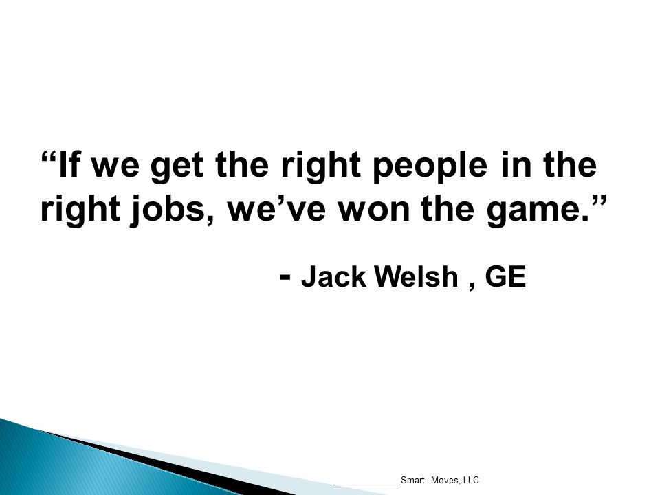 If we get the right people in the right jobs, we've won the game. - Jack Welsh, GE If we get the right people in the right jobs, we've won the game. - Jack Welsh, GE ______________Smart Moves, LLC