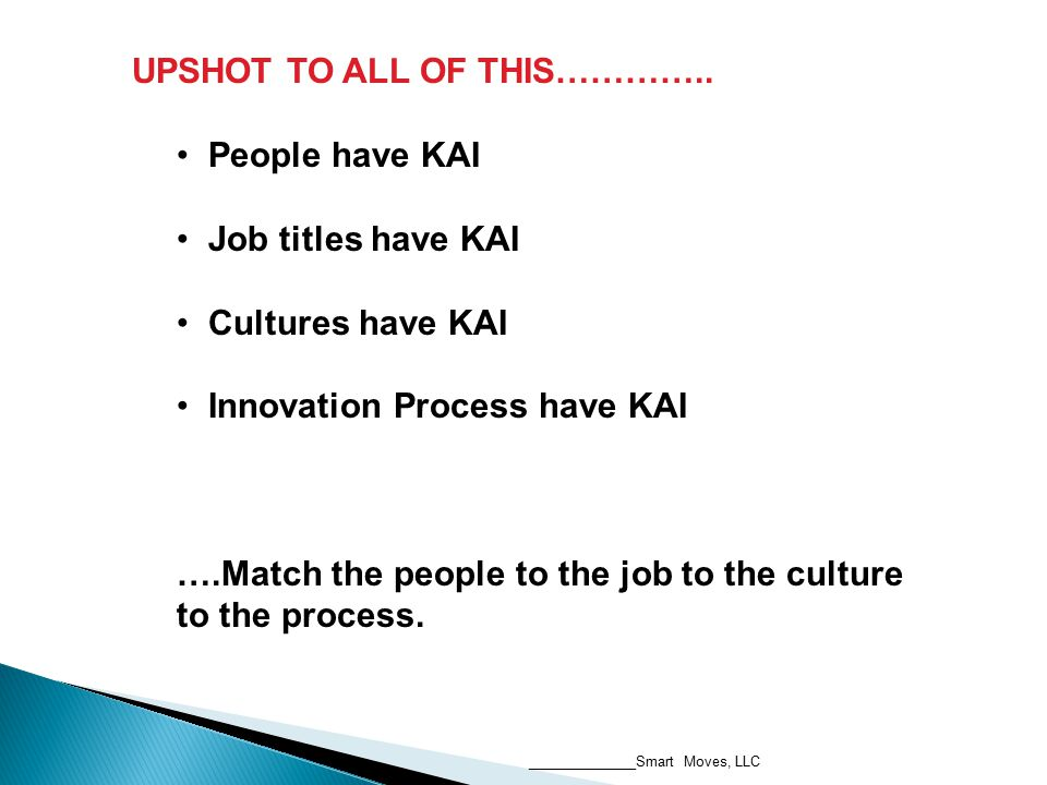 UPSHOT TO ALL OF THIS………….. People have KAI Job titles have KAI Cultures have KAI Innovation Process have KAI ….Match the people to the job to the cul
