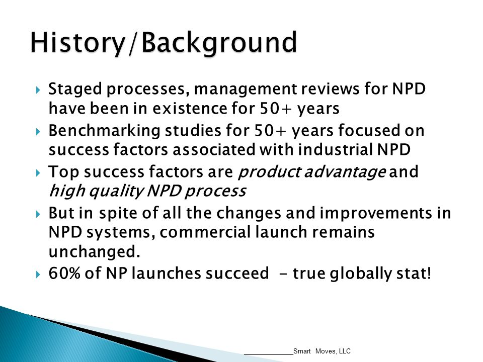  Staged processes, management reviews for NPD have been in existence for 50+ years  Benchmarking studies for 50+ years focused on success factors associated with industrial NPD  Top success factors are product advantage and high quality NPD process  But in spite of all the changes and improvements in NPD systems, commercial launch remains unchanged.