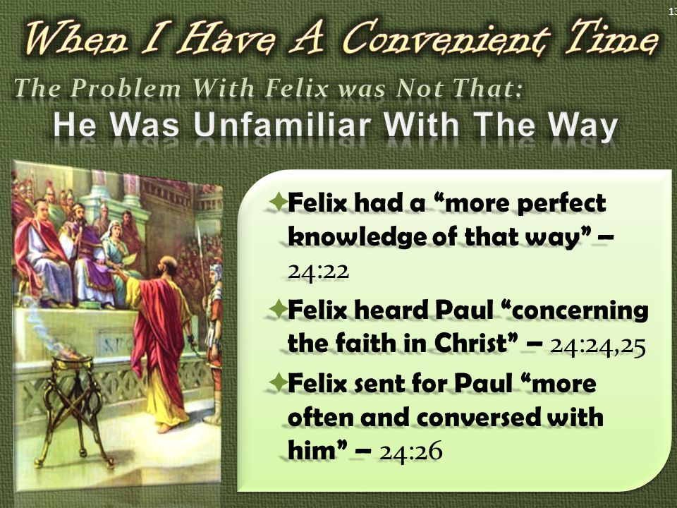  Felix had a more perfect knowledge of that way – 24:22  Felix heard Paul concerning the faith in Christ – 24:24,25  Felix sent for Paul more often and conversed with him – 24:26 13