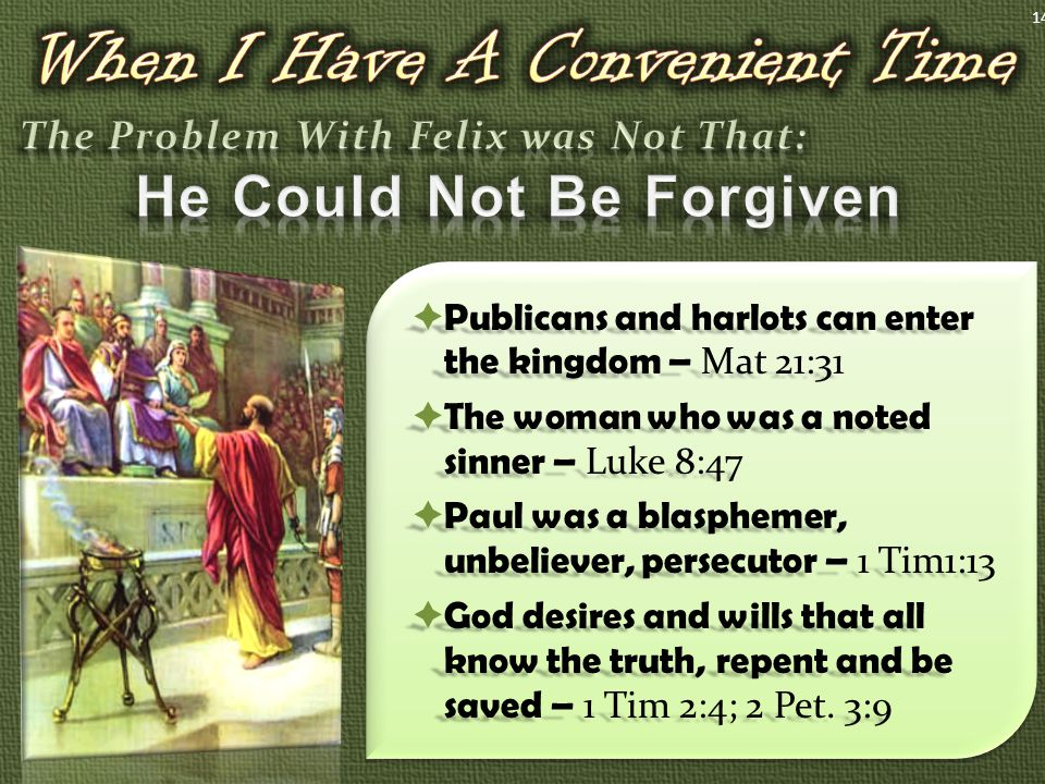 Publicans and harlots can enter the kingdom – Mat 21:31  The woman who was a noted sinner – Luke 8:47  Paul was a blasphemer, unbeliever, persecutor – 1 Tim1:13  God desires and wills that all know the truth, repent and be saved – 1 Tim 2:4; 2 Pet.