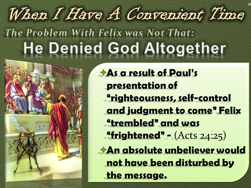  As a result of Paul's presentation of righteousness, self-control and judgment to come Felix trembled and was frightened - (Acts 24:25)  An absolute unbeliever would not have been disturbed by the message.