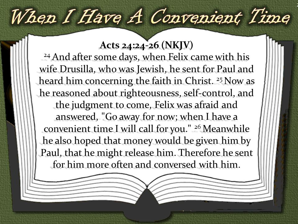 Acts 24:24-26 (NKJV) 24 And after some days, when Felix came with his wife Drusilla, who was Jewish, he sent for Paul and heard him concerning the faith in Christ.