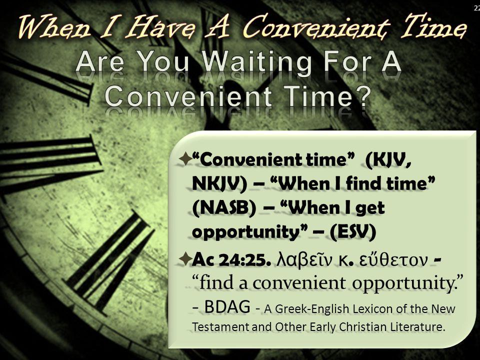  Convenient time (KJV, NKJV) – When I find time (NASB) – When I get opportunity – (ESV)  Ac 24:25.