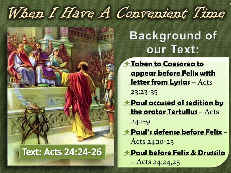  Taken to Caesarea to appear before Felix with letter from Lysias – Acts 23:23-35  Paul accused of sedition by the orator Tertullus – Acts 24:1-9  Paul's defense before Felix – Acts 24:10-23  Paul before Felix & Drussila – Acts 24:24,25 8