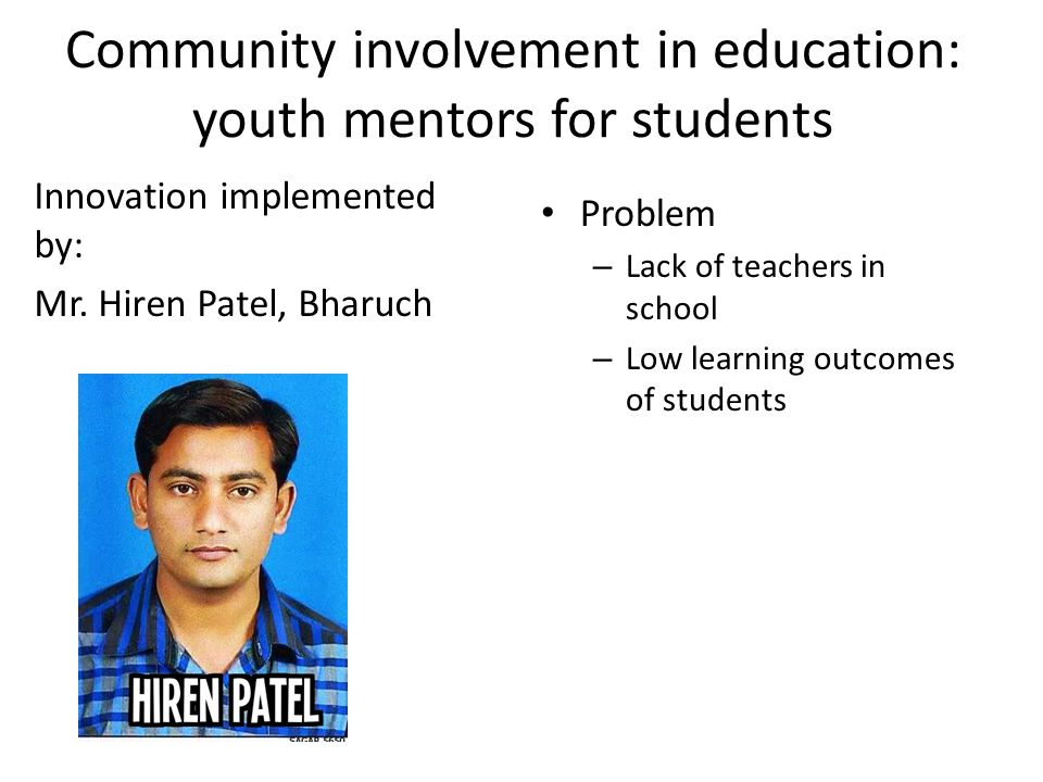 Community involvement in education: youth mentors for students Innovation implemented by: Mr. Hiren Patel, Bharuch Problem – Lack of teachers in schoo