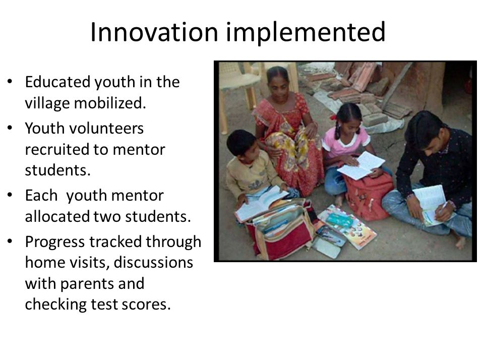 Innovation implemented Educated youth in the village mobilized. Youth volunteers recruited to mentor students. Each youth mentor allocated two student