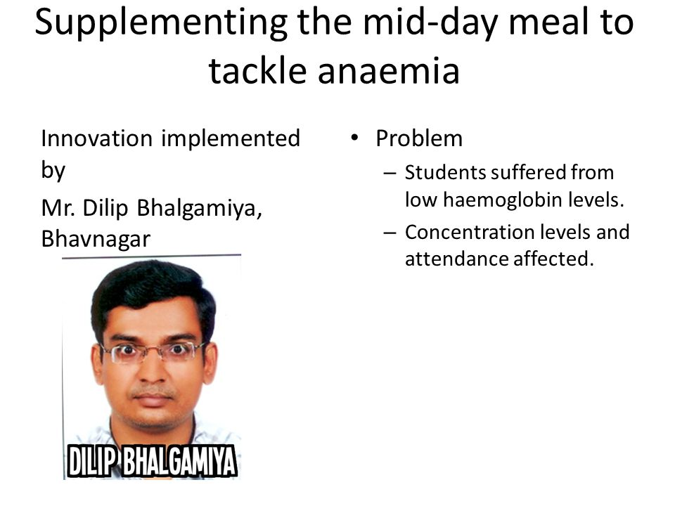 Supplementing the mid-day meal to tackle anaemia Innovation implemented by Mr. Dilip Bhalgamiya, Bhavnagar Problem – Students suffered from low haemog