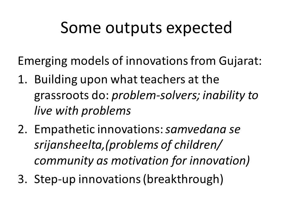 Some outputs expected Emerging models of innovations from Gujarat: 1.Building upon what teachers at the grassroots do: problem-solvers; inability to l